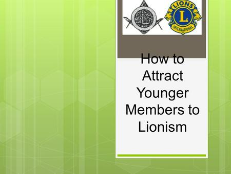 "How to Attract Younger Members to Lionism. Who Are ""Younger"" Members?  Teens graduating from high school  College students looking to improve their."