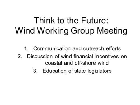 Think to the Future: Wind Working Group Meeting 1.Communication and outreach efforts 2.Discussion of wind financial incentives on coastal and off-shore.