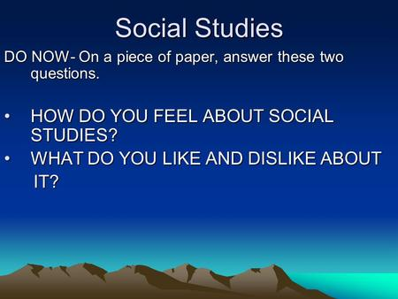 Social Studies DO NOW- On a piece of paper, answer these two questions. HOW DO YOU FEEL ABOUT SOCIAL STUDIES?HOW DO YOU FEEL ABOUT SOCIAL STUDIES? WHAT.