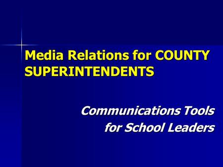 Media Relations for COUNTY SUPERINTENDENTS Communications Tools for School Leaders.