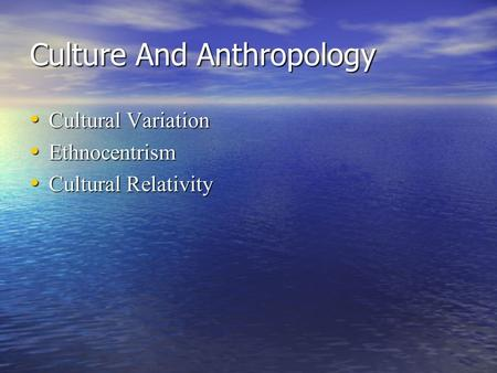 Culture And Anthropology Cultural Variation Cultural Variation Ethnocentrism Ethnocentrism Cultural Relativity Cultural Relativity.