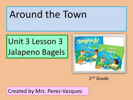 Around the Town Unit 3 Lesson 3 Jalapeno Bagels Created by Mrs. Perez-Vasquez 2 nd Grade.