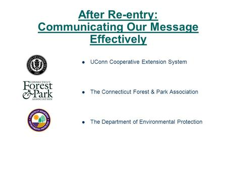 After Re-entry: Communicating Our Message Effectively UConn Cooperative Extension System The Connecticut Forest & Park Association The Department of Environmental.
