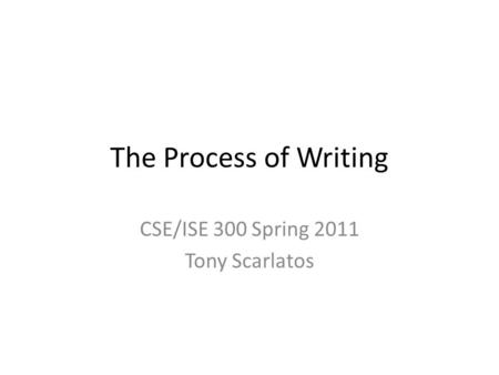 The Process of Writing CSE/ISE 300 Spring 2011 Tony Scarlatos.