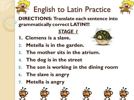 English to Latin Practice DIRECTIONS: Translate each sentence into grammatically correct LATIN!!! STAGE 1 1. Clemens is a slave. 2. Metella is in the garden.