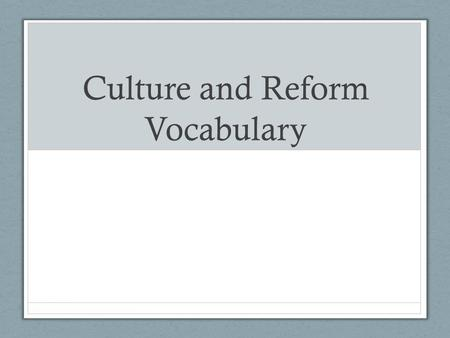 Culture and Reform Vocabulary. Reform To amend or improve by change of form or removal of faults or abuses.