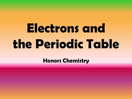 Electrons and the Periodic Table Honors Chemistry.