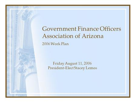 Government Finance Officers Association of Arizona 2006 Work Plan Friday August 11, 2006 President-Elect Stacey Lemos.