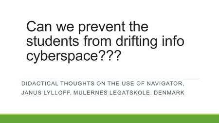 Can we prevent the students from drifting info cyberspace??? DIDACTICAL THOUGHTS ON THE USE OF NAVIGATOR, JANUS LYLLOFF, MULERNES LEGATSKOLE, DENMARK.