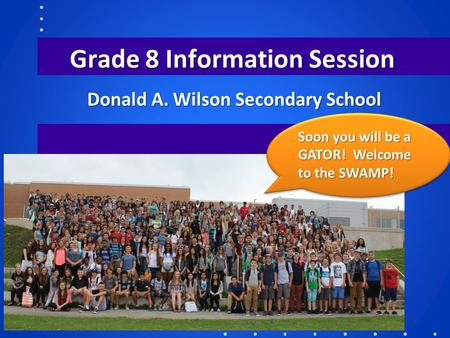 Grade 8 Information Session Donald A. Wilson Secondary School Soon you will be a GATOR! Welcome to the SWAMP!