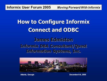 How to Configure Informix Connect and ODBC James Edmiston Informix DBA Consultant/Quest Information Systems, Inc. Informix User Forum 2005 Moving Forward.