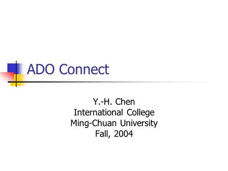 ADO Connect Y.-H. Chen International College Ming-Chuan University Fall, 2004.