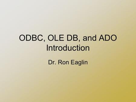 ODBC, OLE DB, and ADO Introduction Dr. Ron Eaglin.