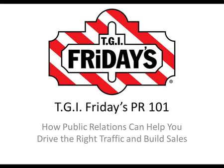 T.G.I. Friday's PR 101 How Public Relations Can Help You Drive the Right Traffic and Build Sales.