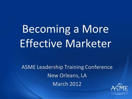 Becoming a More Effective Marketer ASME Leadership Training Conference New Orleans, LA March 2012.