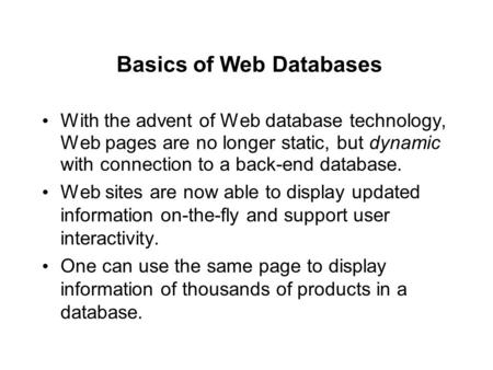 Basics of Web Databases With the advent of Web database technology, Web pages are no longer static, but dynamic with connection to a back-end database.
