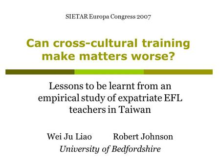 Can cross-cultural training make matters worse? Lessons to be learnt from an empirical study of expatriate EFL teachers in Taiwan Wei Ju Liao Robert Johnson.