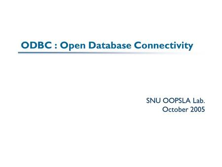 ODBC : Open Database Connectivity SNU OOPSLA Lab. October 2005.
