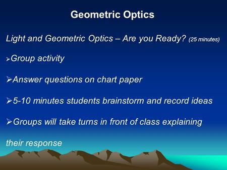 Geometric Optics Light and Geometric Optics – Are you Ready? (25 minutes) Group activity Answer questions on chart paper 5-10 minutes students brainstorm.