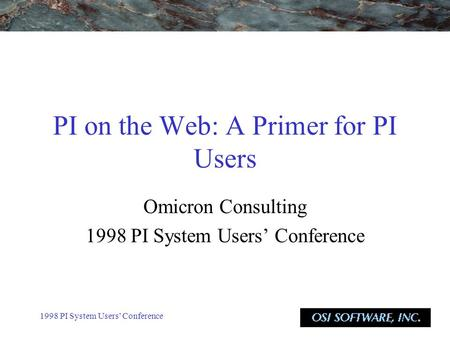 1998 PI System Users' Conference PI on the Web: A Primer for PI Users Omicron Consulting 1998 PI System Users' Conference.