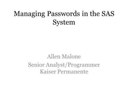 Managing Passwords in the SAS System Allen Malone Senior Analyst/Programmer Kaiser Permanente.