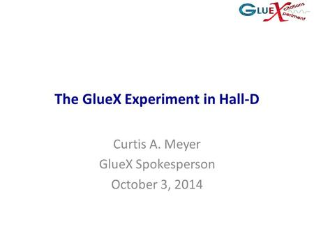 The GlueX Experiment in Hall-D Curtis A. Meyer GlueX Spokesperson October 3, 2014.