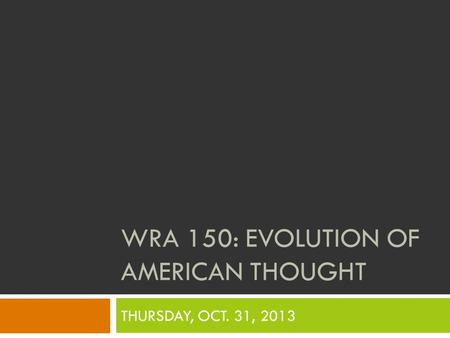 WRA 150: EVOLUTION OF AMERICAN THOUGHT THURSDAY, OCT. 31, 2013.