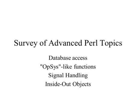 Survey of Advanced Perl Topics Database access OpSys-like functions Signal Handling Inside-Out Objects.