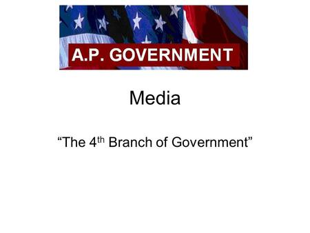 "Media ""The 4 th Branch of Government"". In this Chapter you will learn… What is the role (function) of the media? (What should it be may be different that."