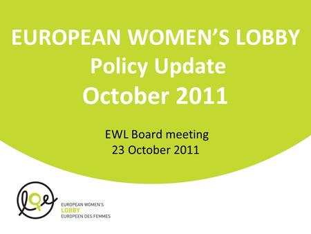 EUROPEAN WOMEN'S LOBBY Policy Update October 2011 EWL Board meeting 23 October 2011.