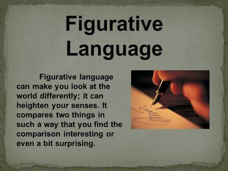 Figurative language can make you look at the world differently; it can heighten your senses. It compares two things in such a way that you find the comparison.
