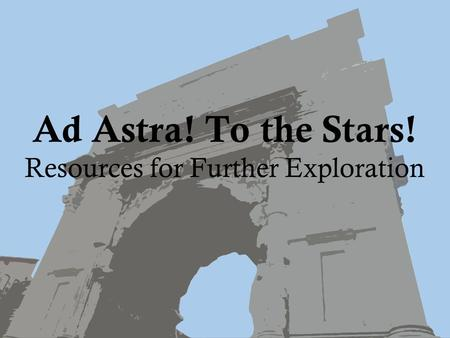 Ad Astra! To the Stars! Resources for Further Exploration.