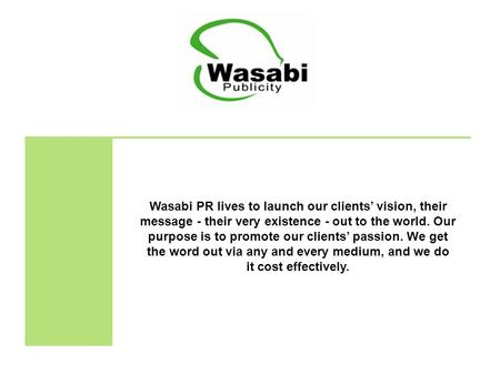 Wasabi PR lives to launch our clients' vision, their message - their very existence - out to the world. Our purpose is to promote our clients' passion.