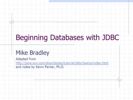 Beginning Databases with JDBC Mike Bradley Adapted from  and notes by Kevin Parker, Ph.D.