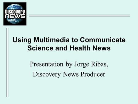 Presentation by Jorge Ribas, Discovery News Producer Using Multimedia to Communicate Science and Health News.
