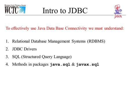 Intro to JDBC To effectively use Java Data Base Connectivity we must understand: 1.Relational Database Management Systems (RDBMS) 2.JDBC Drivers 3.SQL.