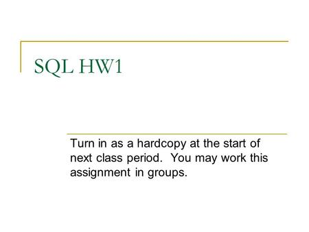 SQL HW1 Turn in as a hardcopy at the start of next class period. You may work this assignment in groups.