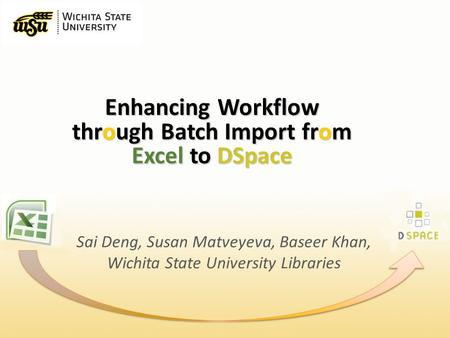 Enhancing Workflow through Batch Import from Excel to DSpace Sai Deng, Susan Matveyeva, Baseer Khan, Wichita State University <strong>Libraries</strong>.