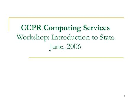 1 CCPR Computing Services Workshop: Introduction to Stata June, 2006.