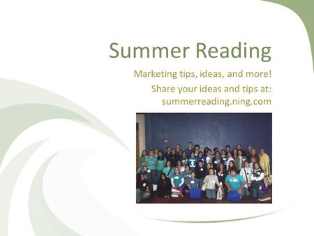 Summer Reading Marketing tips, ideas, and more! Share your ideas and tips at: summerreading.ning.com.