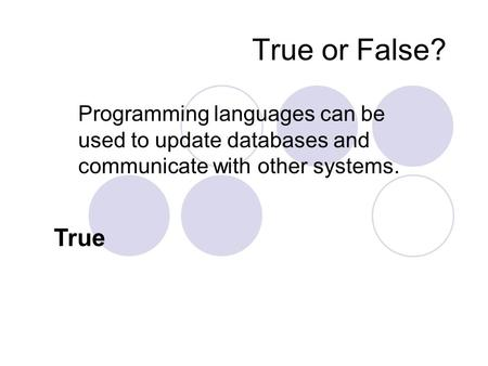 True or False? Programming languages can be used to update databases and communicate with other systems. True.