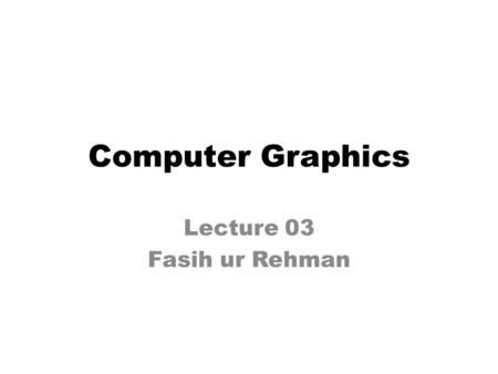 Computer Graphics Lecture 03 Fasih ur Rehman. Last Class Introduction to Computer Graphics (Cont.) – Visualization – Image Processing – Graphical User.