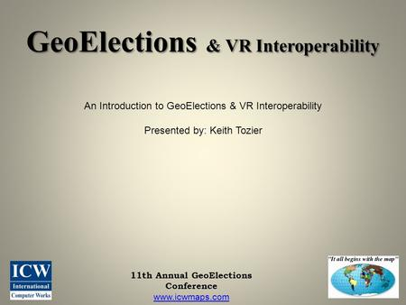11th Annual GeoElections Conference www.icwmaps.com GeoElections & VR Interoperability An Introduction to GeoElections & VR Interoperability Presented.