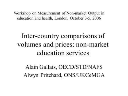Inter-country comparisons of volumes and prices: non-market education services Alain Gallais, OECD/STD/NAFS Alwyn Pritchard, ONS/UKCeMGA Workshop on Measurement.