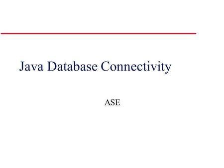 Java Database Connectivity ASE. Java Database Connectivity (JDBC) l JDBC – provides an interface to Relational Data Sources l JDBC library provides the.
