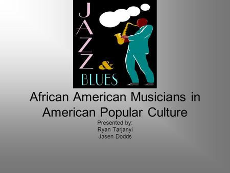 African American Musicians in American Popular Culture Presented by: Ryan Tarjanyi Jasen Dodds.