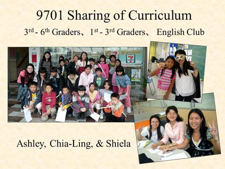9701 Sharing of Curriculum 3 rd - 6 th Graders 、 1 st - 3 rd Graders 、 English Club Ashley, Chia-Ling, & Shiela.