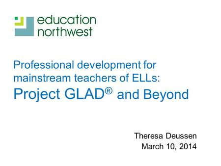 Professional development for mainstream teachers of ELLs: Project GLAD ® and Beyond Theresa Deussen March 10, 2014.