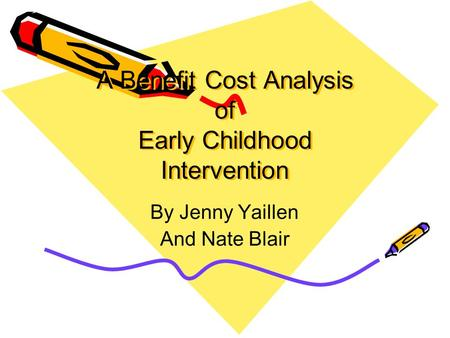 A Benefit Cost Analysis of Early Childhood Intervention By Jenny Yaillen And Nate Blair.