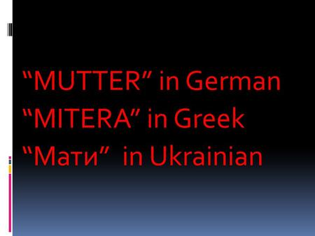 """MUTTER"" in German ""MITERA"" in Greek ""Мати"" in Ukrainian."
